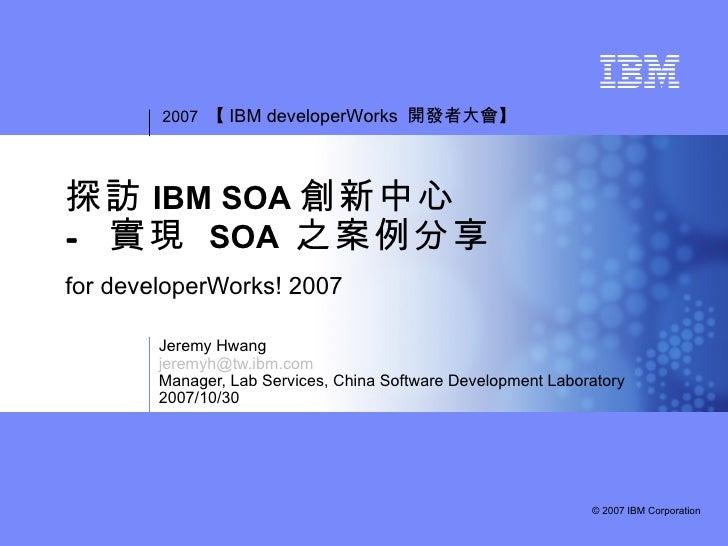 2007 【 IBM developerWorks 開發者大會】探訪 IBM SOA 創新中心- 實現 SOA 之案例分享for developerWorks! 2007        Jeremy Hwang        jeremyh@t...