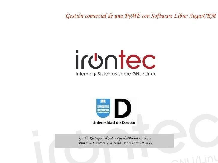 Gestión comercial de una PyME con Software Libre: SugarCRM          Gorka Rodrigo del Solar <gorka@irontec.com>     Ironte...