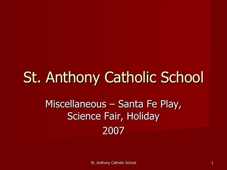 Miscellaneous – Santa Fe Play, Science Fair, Holiday 2007 St. Anthony Catholic School St. Anthony Catholic School