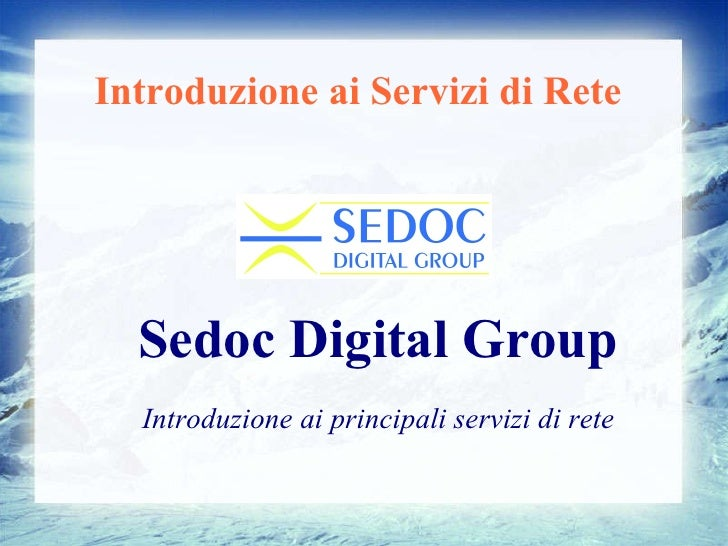 Introduzione ai Servizi di Rete <ul><ul><li>Sedoc Digital Group </li></ul></ul><ul><ul><li>Introduzione ai principali serv...