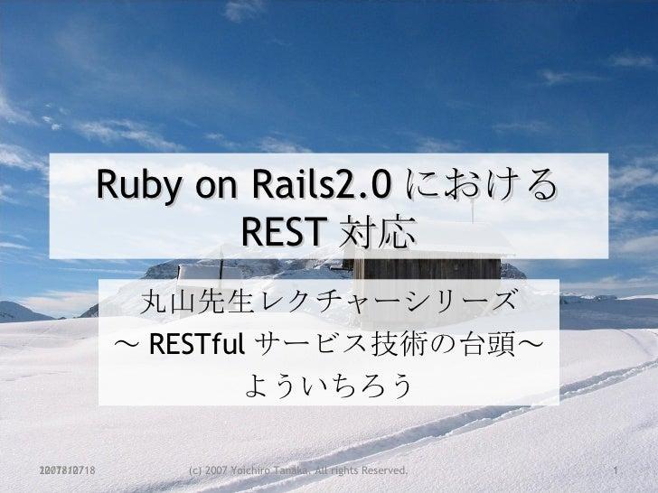 Ruby on Rails2.0 における REST 対応 丸山先生レクチャーシリーズ ~ RESTful サービス技術の台頭~ よういちろう 2007/12/18 (c) 2007 Yoichiro Tanaka. All rights Re...