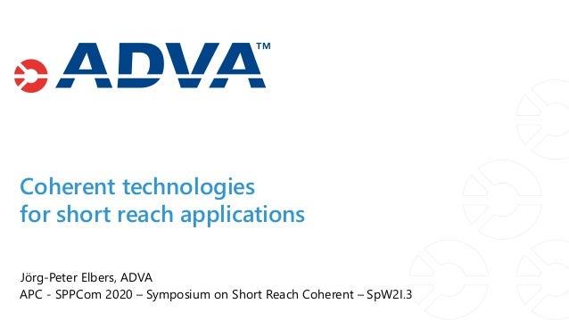 Jörg-Peter Elbers, ADVA APC - SPPCom 2020 – Symposium on Short Reach Coherent – SpW2I.3 Coherent technologies for short re...