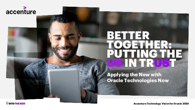 Accenture Technology Vision for Oracle 2020 BETTER TOGETHER: PUTTING THE US IN TRUST Applying the New with Oracle Technolo...