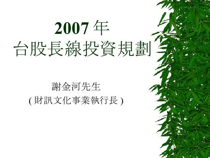 2007 年 台股長線投資規劃 謝金河先生 ( 財訊文化事業執行長 )