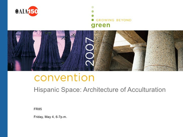 Hispanic Space: Architecture of Acculturation  FR85  Friday, May 4, 6-7p.m.