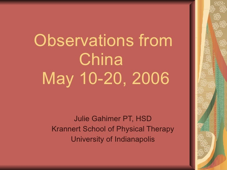 Observations from China   May 10-20, 2006 Julie Gahimer PT, HSD Krannert School of Physical Therapy University of Indianap...