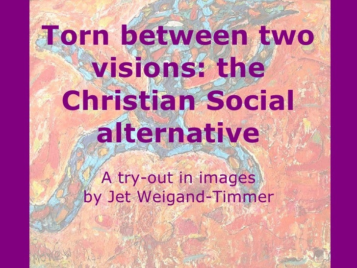 Torn between two visions: the Christian Social alternative A try-out in images by Jet Weigand-Timmer