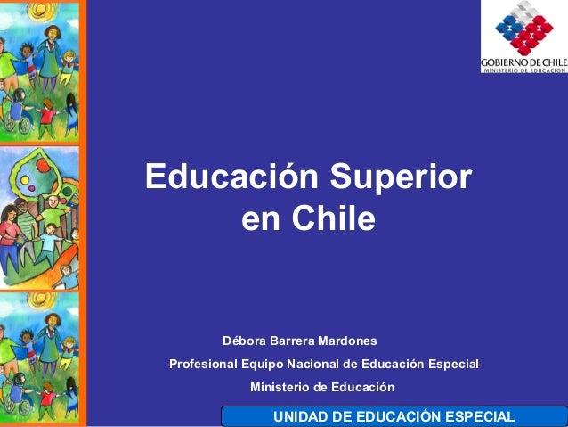 UNIDAD DE EDUCACIÓN ESPECIAL Educación Superior en Chile Débora Barrera Mardones Profesional Equipo Nacional de Educación ...