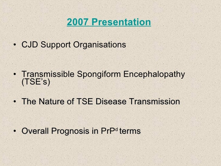2007 Presentation <ul><li>CJD Support Organisations </li></ul><ul><li>Transmissible Spongiform Encephalopathy (TSE's) </li...