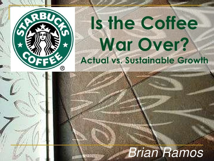 Is the Coffee War Over?<br />Actual vs. Sustainable Growth<br />Brian Ramos<br />