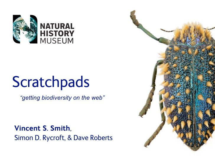 "Scratchpads  ""getting biodiversity on the web""     Vincent S. Smith, Simon D. Rycroft,  Dave Roberts"