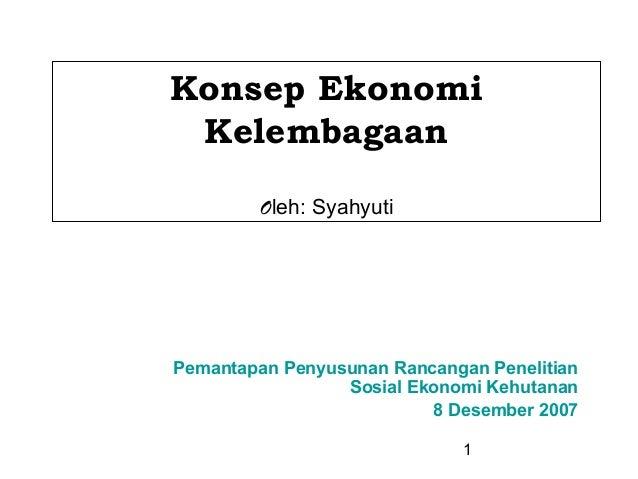 1 Konsep Ekonomi Kelembagaan Oleh: Syahyuti Pemantapan Penyusunan Rancangan Penelitian Sosial Ekonomi Kehutanan 8 Desember...