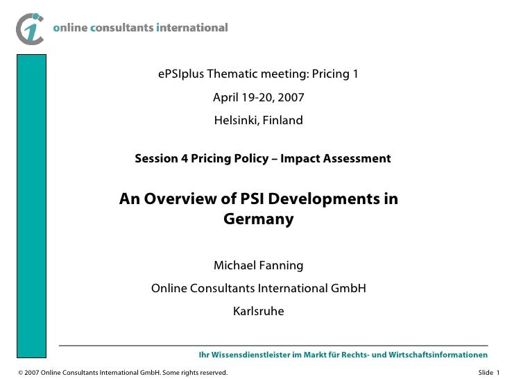 ePSIplus Thematic meeting: Pricing 1 April 19-20, 2007 Helsinki, Finland An Overview of PSI Developments in Germany Michae...