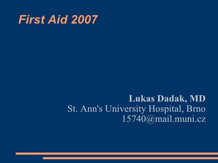 First Aid 2007 <ul><ul><li>Lukas Dadak, MD </li></ul></ul><ul><ul><li>St. Ann's University Hospital, Brno </li></ul></ul><...