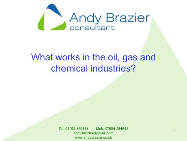 Tel: 01492 879813 Mob: 07984 284642 andy.brazier@gmail.com www.andybrazier.co.uk 1 What works in the oil, gas and chemical...