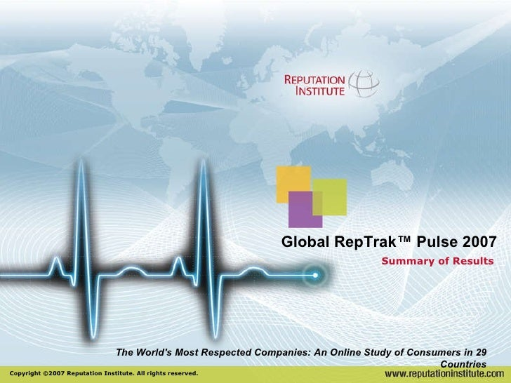 Summary of Results Copyright ©2007 Reputation Institute. All rights reserved. Global RepTrak™ Pulse 2007 The World's Most ...
