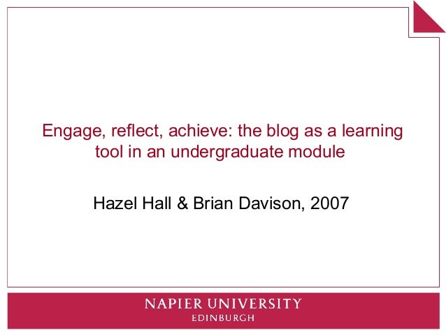 Engage, reflect, achieve: the blog as a learning     tool in an undergraduate module      Hazel Hall & Brian Davison, 2007
