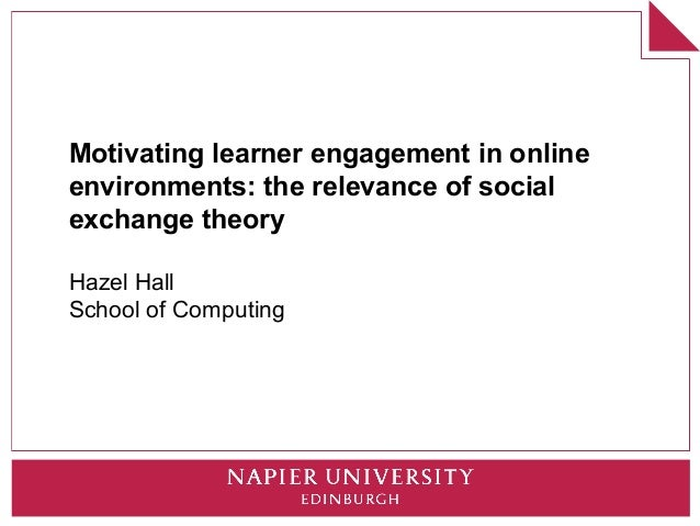 Motivating learner engagement in onlineenvironments: the relevance of socialexchange theoryHazel HallSchool of Computing
