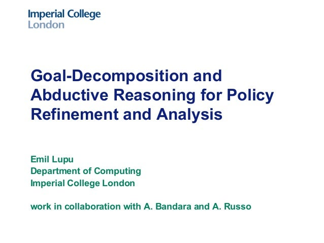 Goal-Decomposition and Abductive Reasoning for Policy Refinement and Analysis Emil Lupu Department of Computing Imperial C...