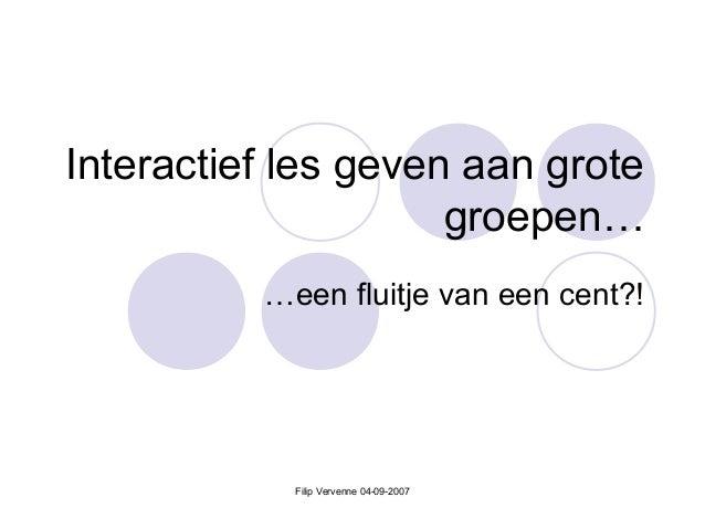Interactief les geven aan grote groepen… …een fluitje van een cent?! Filip Vervenne 04-09-2007