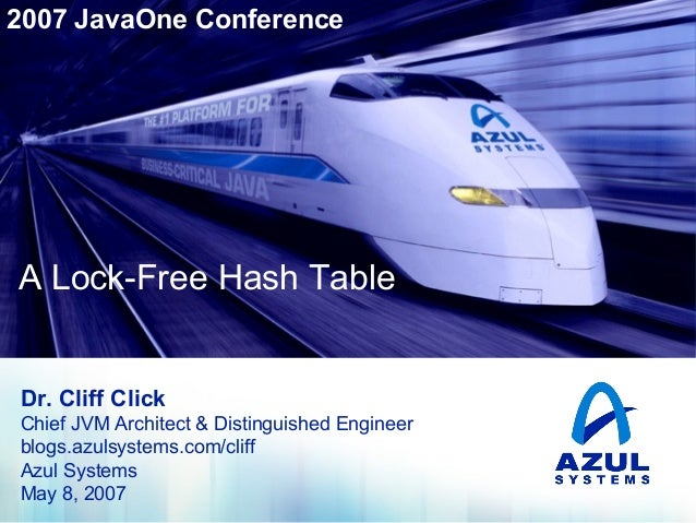 2007 JavaOne Conference  A Lock-Free Hash Table  A Lock-Free Hash Table  Dr. Cliff Click Chief JVM Architect & Distinguish...
