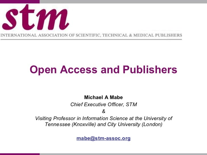 Open Access and Publishers Michael A Mabe Chief Executive Officer, STM & Visiting Professor in Information Science at the ...
