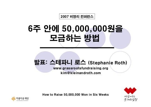 2007 비영리 컨퍼런스  6주 안에 50,000,000원을 모금하는 방법 발표: 스테파니 로스  (Stephanie Roth)  www.grassrootsfundraising.org kim@kleinandroth.co...