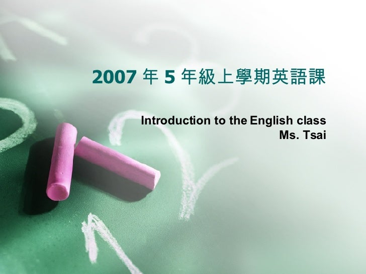 2007 年 5 年級上學期英語課 Introduction to the English class Ms. Tsai