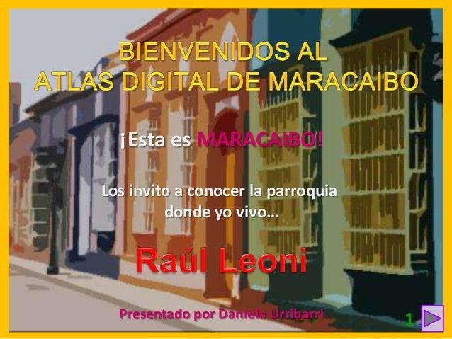 ¡Esta es MARACAIBO! Los invito a conocer la parroquia donde yo vivo…  Presentado por Daniela Urribarrí  1