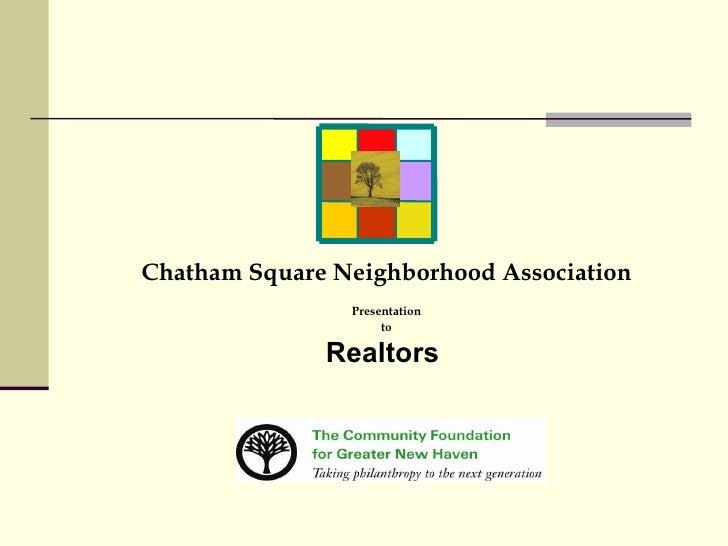 <ul><li>Chatham Square Neighborhood Association </li></ul><ul><li>Presentation </li></ul><ul><li>to </li></ul><ul><li>Real...