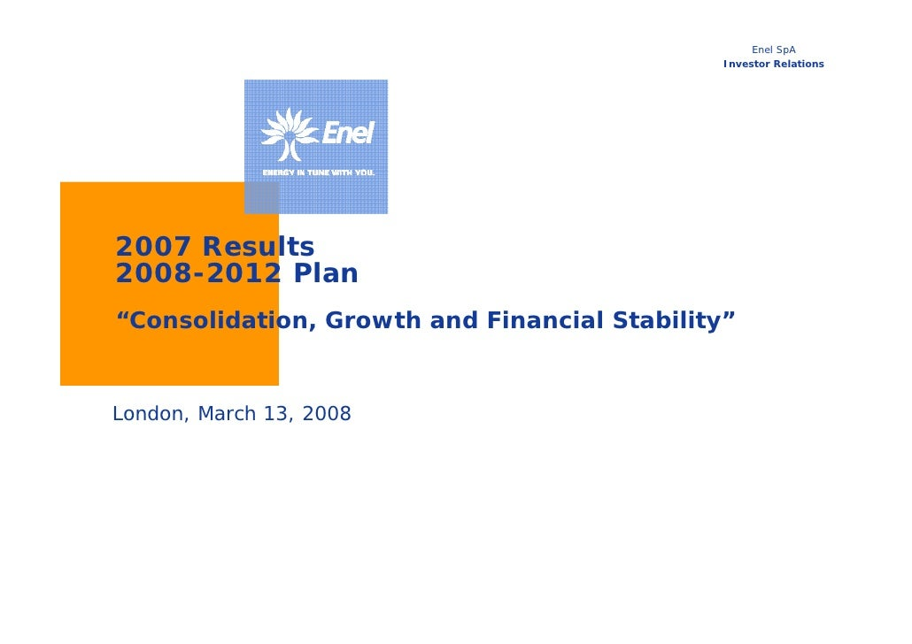 """Enel SpA                                               Investor Relations     2007 Results 2008-2012 Plan """"Consolidation, ..."""