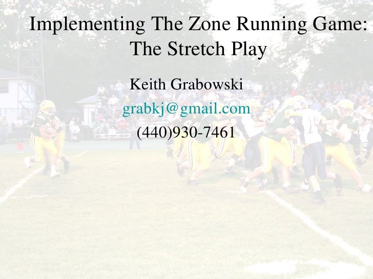 Implementing the Zone Running Game: The Stretch Play Implementing The Zone Running Game: The Stretch Play Keith Grabowski ...