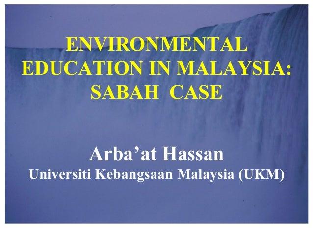 1-16 1 ENVIRONMENTAL EDUCATION IN MALAYSIA: SABAH CASE Arba'at Hassan Universiti Kebangsaan Malaysia (UKM)