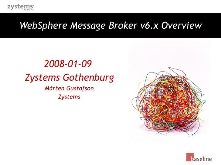 WebSphere Message Broker v6.x Overview 2008-01-09  Zystems Gothenburg Mårten Gustafson Zystems