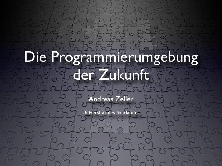 Die Programmierumgebung        der Zukunft          Andreas Zeller        Universität des Saarlandes