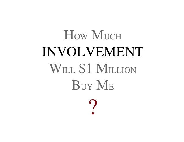 HOW MUCH INVOLVEMENT WILL $1 MILLION BUY ME ?