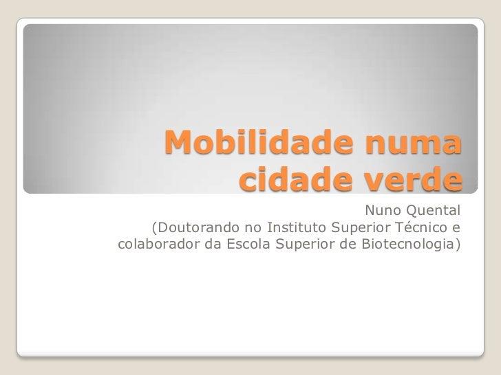 Mobilidade numacidade verde<br />Nuno Quental<br />(Doutorando no Instituto Superior Técnico ecolaborador da Escola Superi...
