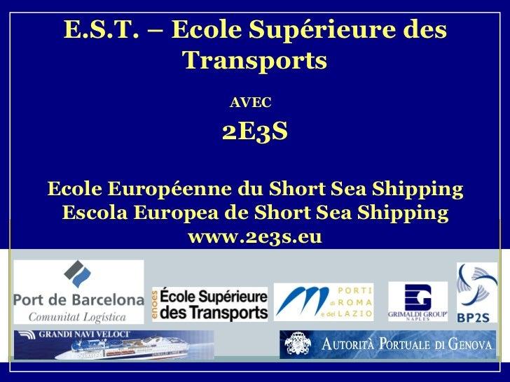 E.S.T. – Ecole Supérieure des Transports AVEC   2E3S Ecole Européenne du Short Sea Shipping Escola Europea de Short Sea Sh...
