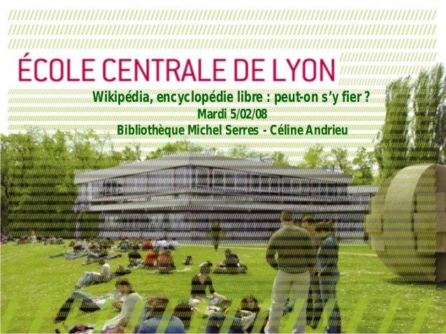 Wikipédia, encyclopédie libre : peut-on s'y fier ? Mardi 5/02/08 Bibliothèque Michel Serres - Céline Andrieu