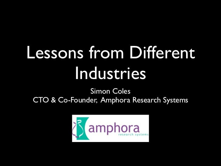 Lessons from Different       Industries               Simon Coles CTO & Co-Founder, Amphora Research Systems