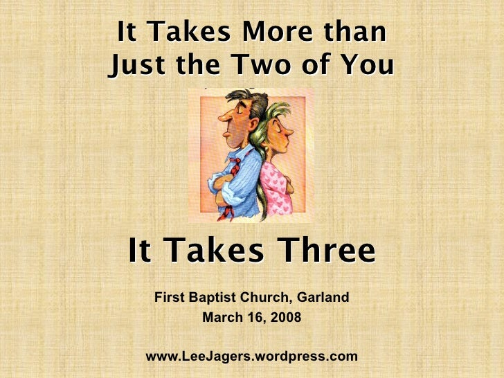It Takes More than Just the Two of You      It Takes Three    First Baptist Church, Garland           March 16, 2008    ww...