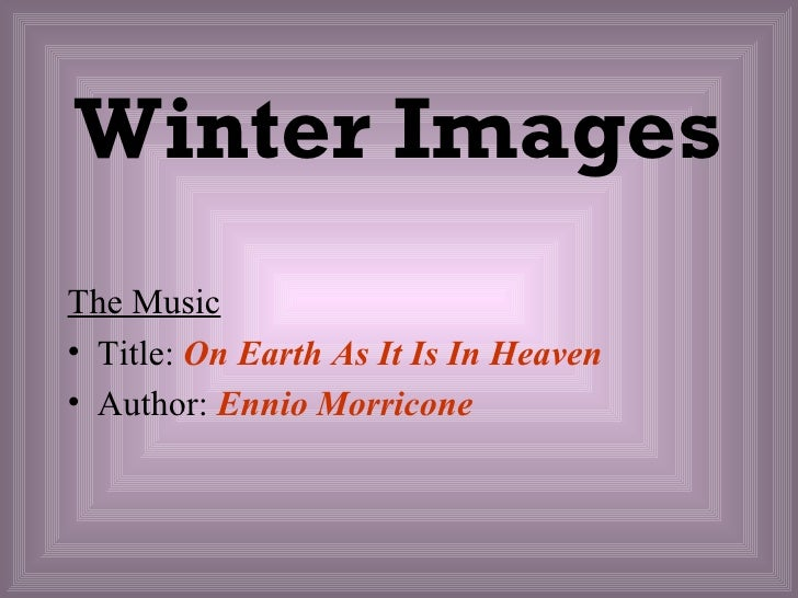 Winter ImagesThe Music• Title: On Earth As It Is In Heaven• Author: Ennio Morricone