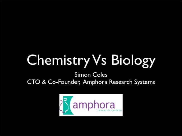 Chemistry Vs Biology               Simon Coles CTO & Co-Founder, Amphora Research Systems
