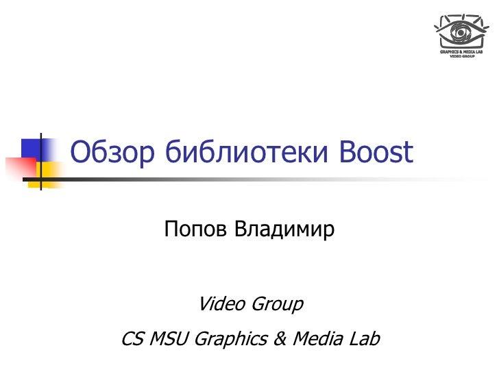 Обзор библиотеки Boost         Попов Владимир              Video Group    CS MSU Graphics & Media Lab