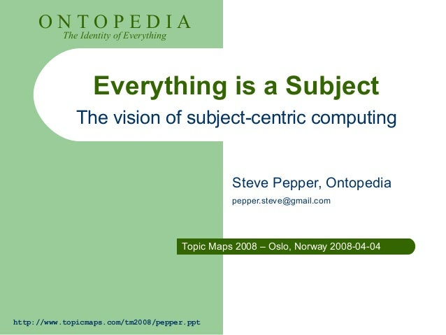 http://www.topicmaps.com/tm2008/pepper.ppt O N T O P E D I A The Identity of Everything Everything is a Subject The vision...