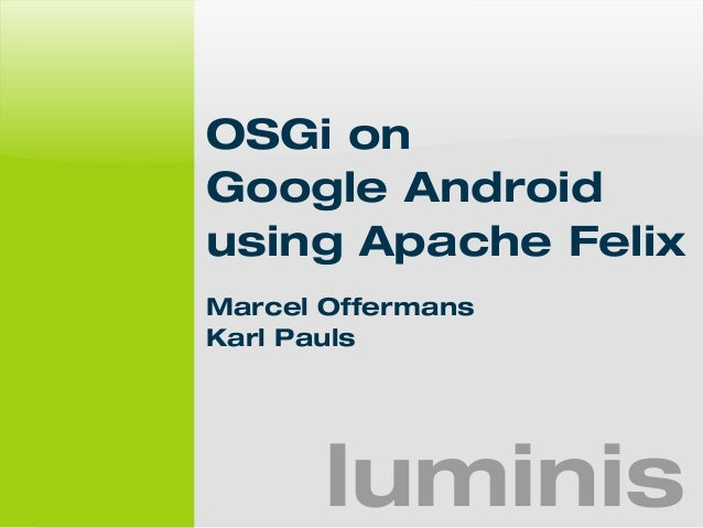 OSGi on  Google Android  using Apache Felix  Marcel Offermans  Karl Pauls  luminis