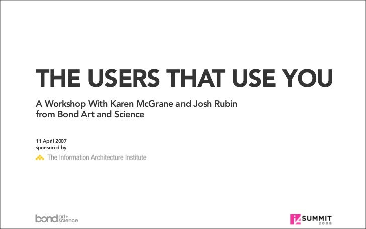 THE USERS THAT USE YOU A Workshop With Karen McGrane and Josh Rubin from Bond Art and Science  11 April 2007 sponsored by
