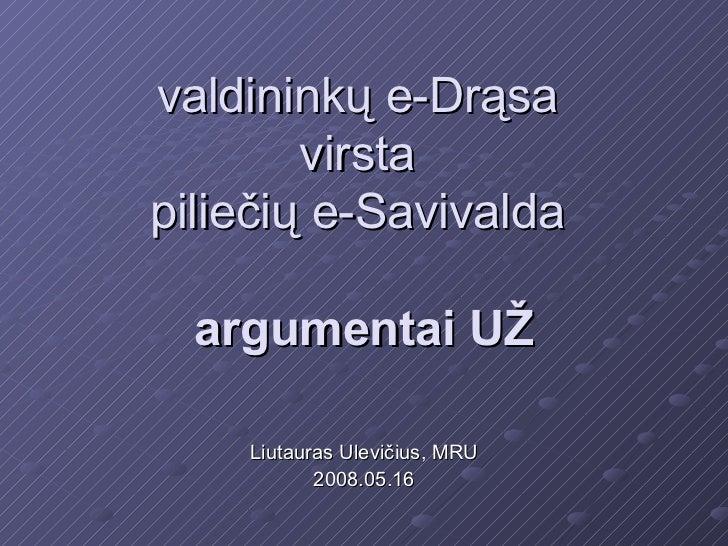 valdininkų e-Drąsa        virstapiliečių e-Savivalda  argumentai UŽ    Liutauras Ulevičius, MRU           2008.05.16