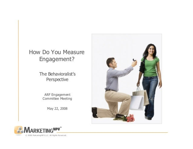 © 2008 MarketingNPV LLC. All Rights Reserved. How Do You Measure Engagement? The Behavioralist's Perspective ARF Engagemen...