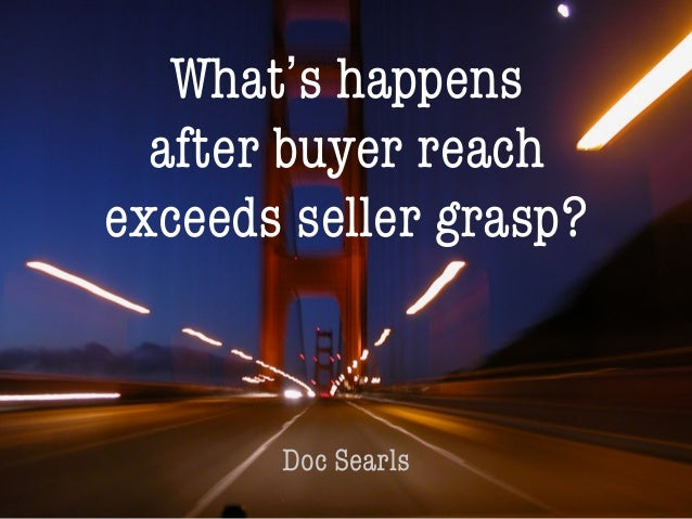 1 What's happens after buyer reach exceeds seller grasp? Doc Searls